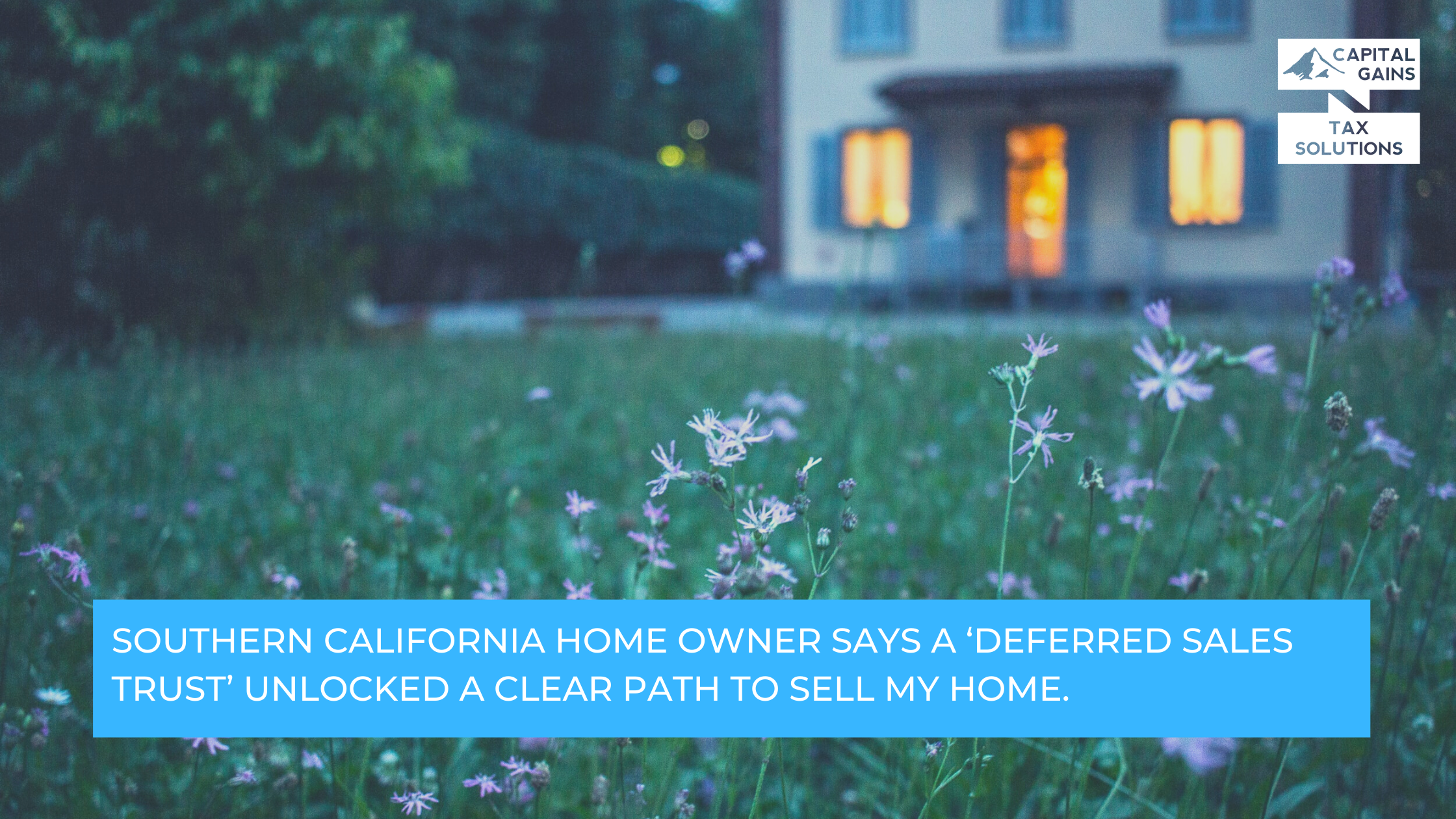 CGTS Living Your Best Life: Southern California Home Owner Says a 'Deferred Sales Trust' Unlocked a Clear Path to Sell My Home